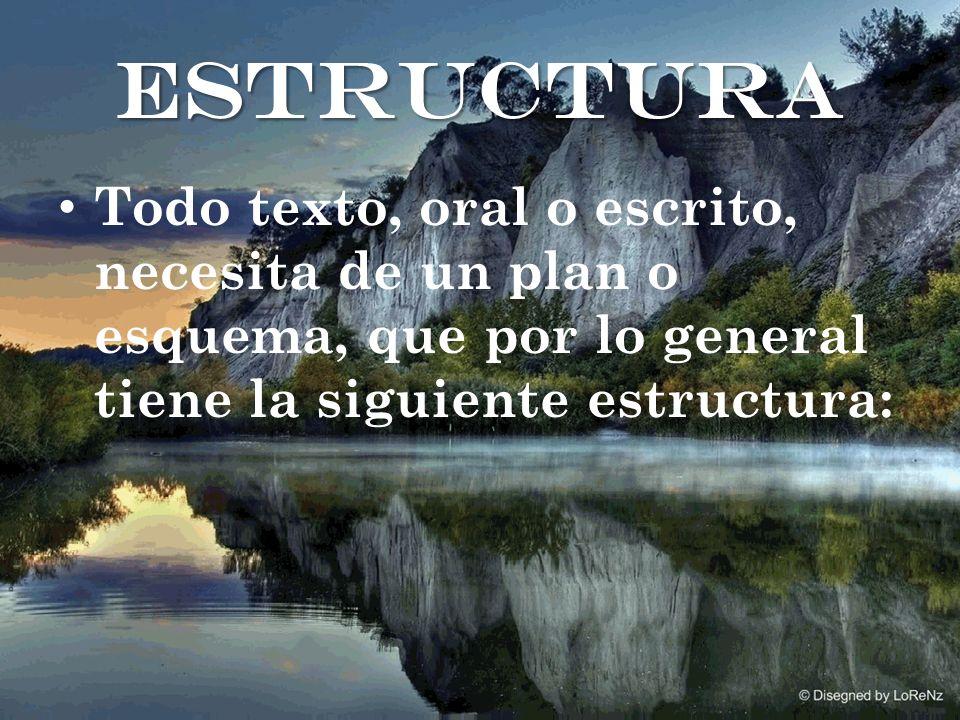 estructura Todo texto, oral o escrito, necesita de un plan o esquema, que por lo general tiene la siguiente estructura: