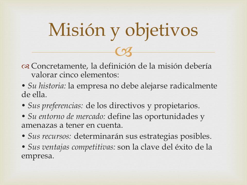 Misión y objetivos Concretamente, la definición de la misión debería valorar cinco elementos: