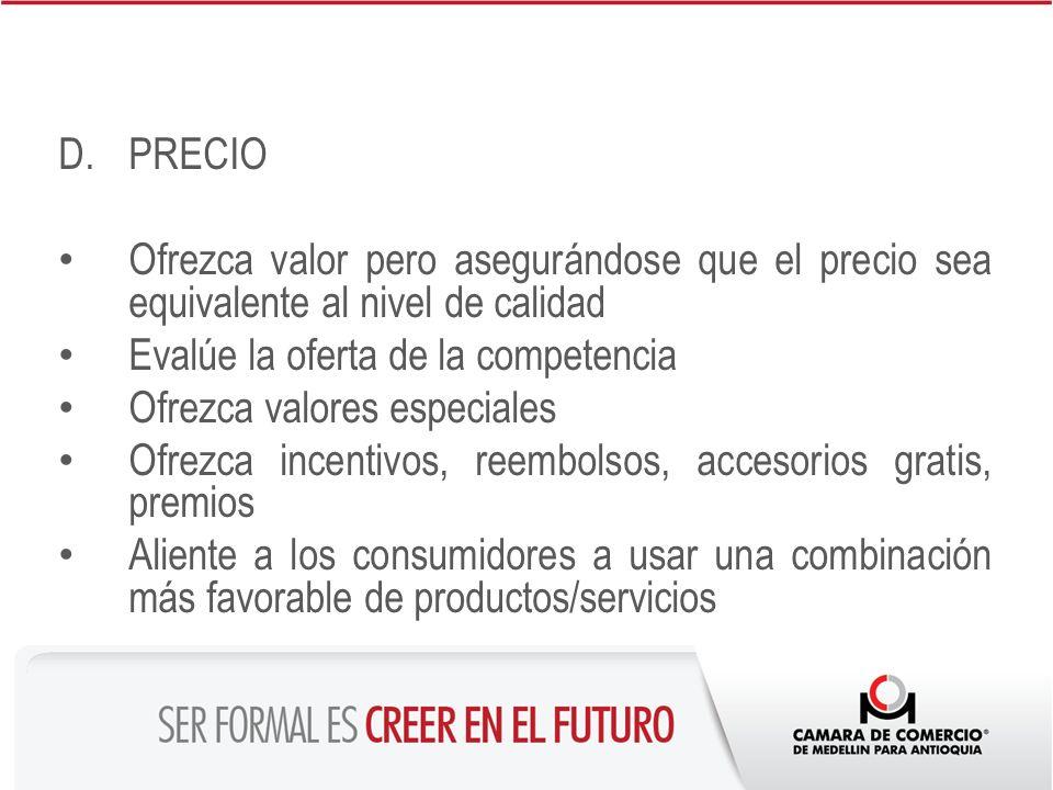PRECIO Ofrezca valor pero asegurándose que el precio sea equivalente al nivel de calidad. Evalúe la oferta de la competencia.