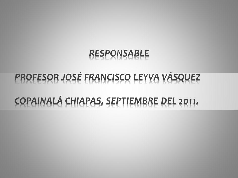 RESPONSABLE PROFESOR JOSÉ FRANCISCO LEYVA VÁSQUEZ COPAINALÁ CHIAPAS, SEPTIEMBRE DEL 2011.