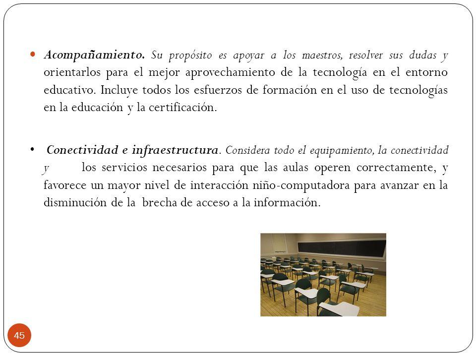 Acompañamiento. Su propósito es apoyar a los maestros, resolver sus dudas y orientarlos para el mejor aprovechamiento de la tecnología en el entorno educativo. Incluye todos los esfuerzos de formación en el uso de tecnologías en la educación y la certificación.