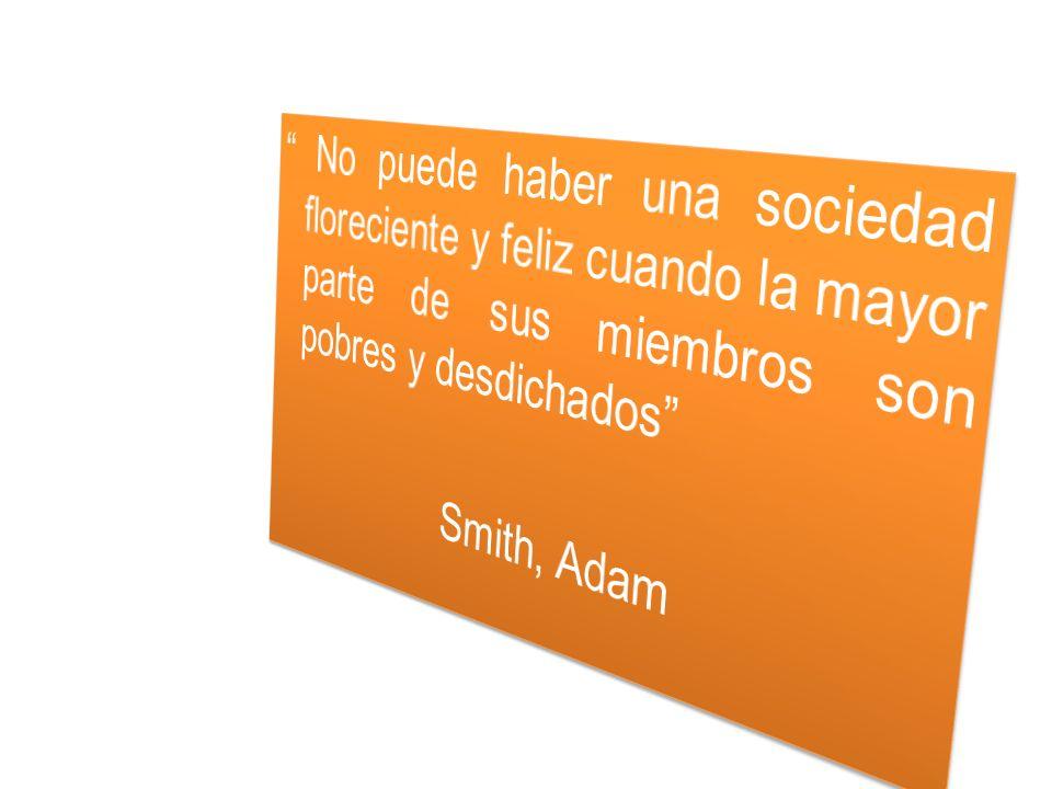 No puede haber una sociedad floreciente y feliz cuando la mayor parte de sus miembros son pobres y desdichados Smith, Adam