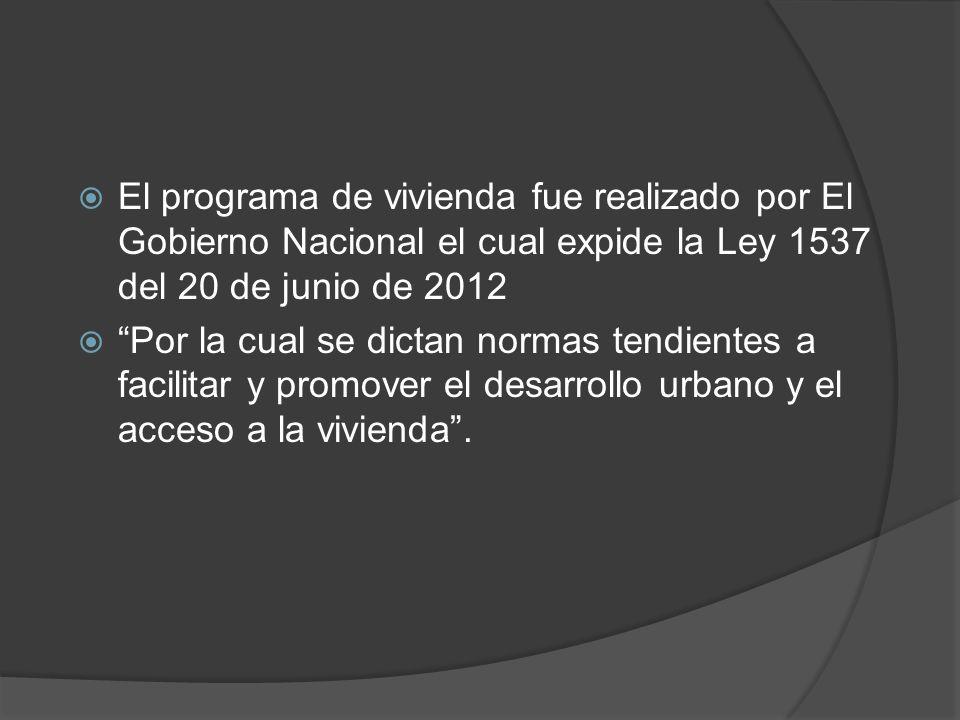 El programa de vivienda fue realizado por El Gobierno Nacional el cual expide la Ley 1537 del 20 de junio de 2012