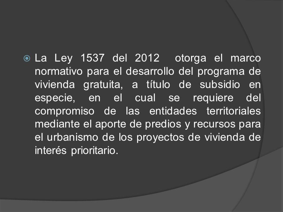 La Ley 1537 del 2012 otorga el marco normativo para el desarrollo del programa de vivienda gratuita, a título de subsidio en especie, en el cual se requiere del compromiso de las entidades territoriales mediante el aporte de predios y recursos para el urbanismo de los proyectos de vivienda de interés prioritario.