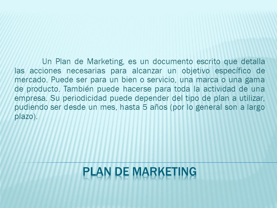 Un Plan de Marketing, es un documento escrito que detalla las acciones necesarias para alcanzar un objetivo específico de mercado. Puede ser para un bien o servicio, una marca o una gama de producto. También puede hacerse para toda la actividad de una empresa. Su periodicidad puede depender del tipo de plan a utilizar, pudiendo ser desde un mes, hasta 5 años (por lo general son a largo plazo).