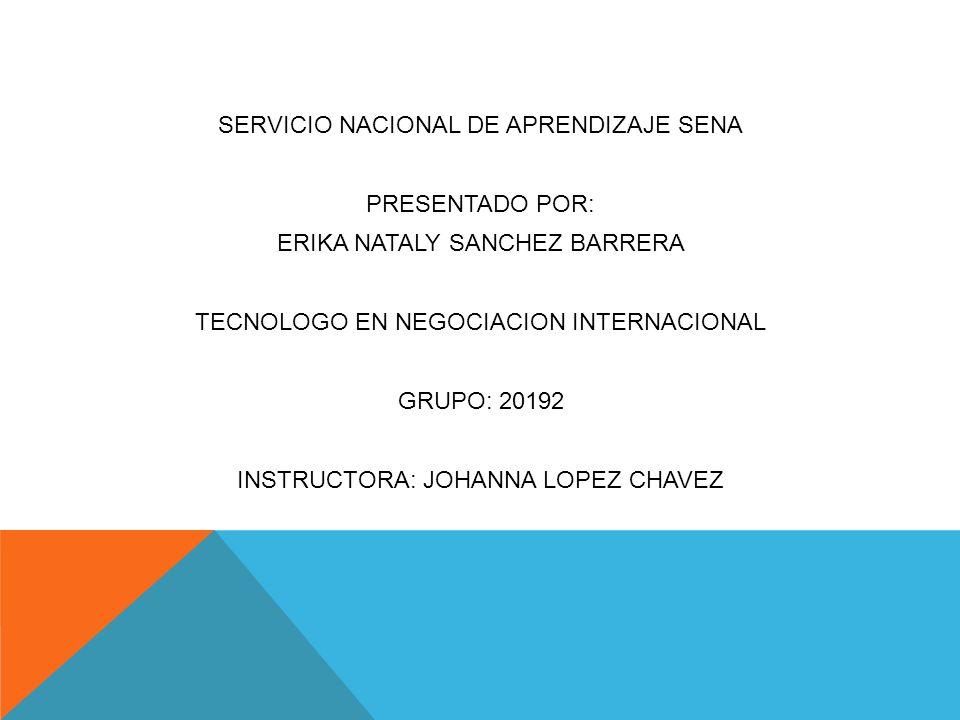 SERVICIO NACIONAL DE APRENDIZAJE SENA PRESENTADO POR: ERIKA NATALY SANCHEZ BARRERA TECNOLOGO EN NEGOCIACION INTERNACIONAL GRUPO: 20192 INSTRUCTORA: JOHANNA LOPEZ CHAVEZ