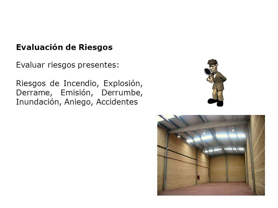 Evaluación de Riesgos Evaluar riesgos presentes: Riesgos de Incendio, Explosión, Derrame, Emisión, Derrumbe, Inundación, Aniego, Accidentes.