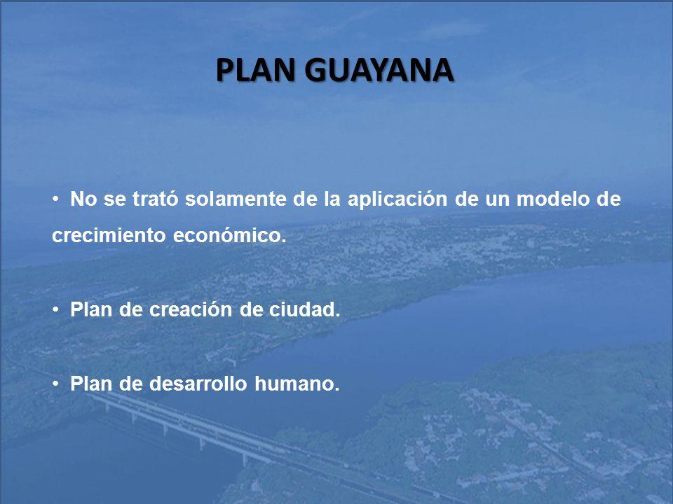 PLAN GUAYANA No se trató solamente de la aplicación de un modelo de crecimiento económico. Plan de creación de ciudad.