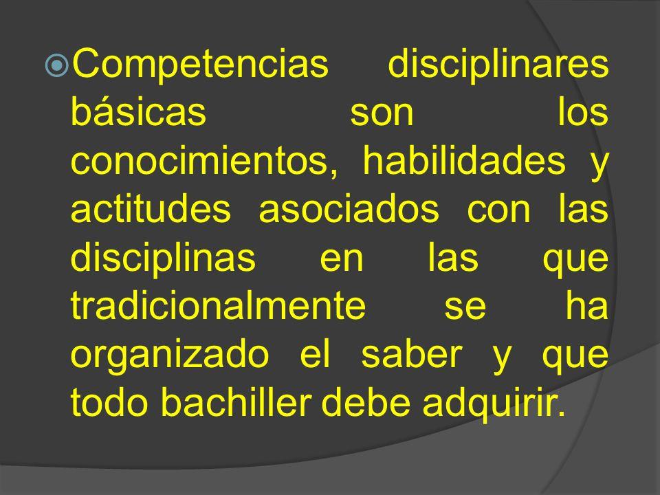 Competencias disciplinares básicas son los conocimientos, habilidades y actitudes asociados con las disciplinas en las que tradicionalmente se ha organizado el saber y que todo bachiller debe adquirir.