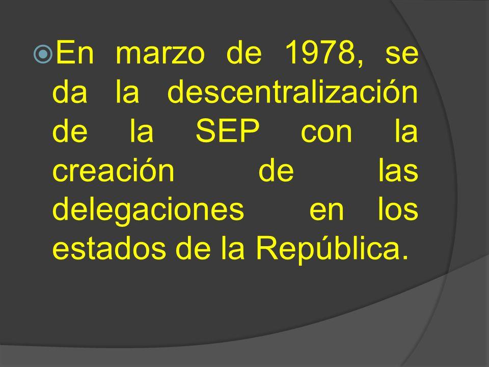 En marzo de 1978, se da la descentralización de la SEP con la creación de las delegaciones en los estados de la República.