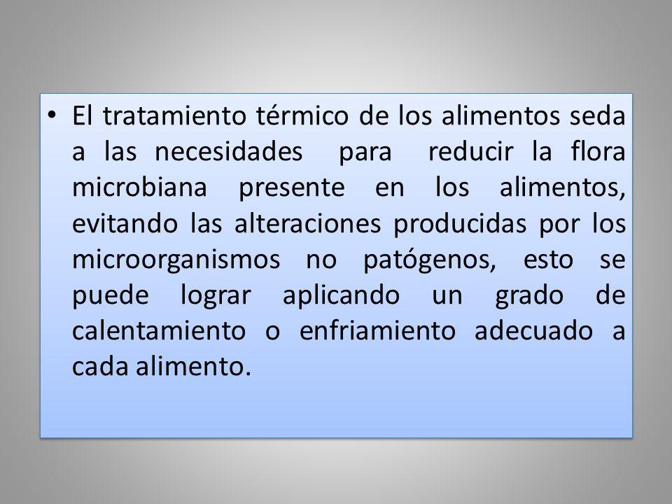 El tratamiento térmico de los alimentos seda a las necesidades para reducir la flora microbiana presente en los alimentos, evitando las alteraciones producidas por los microorganismos no patógenos, esto se puede lograr aplicando un grado de calentamiento o enfriamiento adecuado a cada alimento.