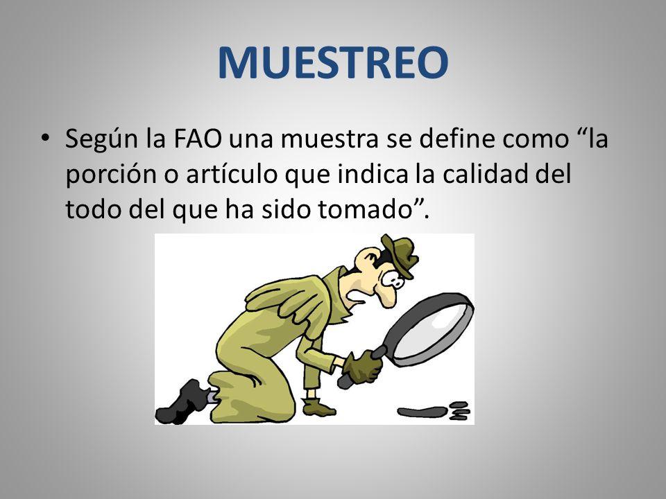 MUESTREO Según la FAO una muestra se define como la porción o artículo que indica la calidad del todo del que ha sido tomado .