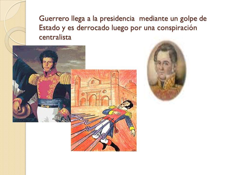 Guerrero llega a la presidencia mediante un golpe de Estado y es derrocado luego por una conspiración centralista