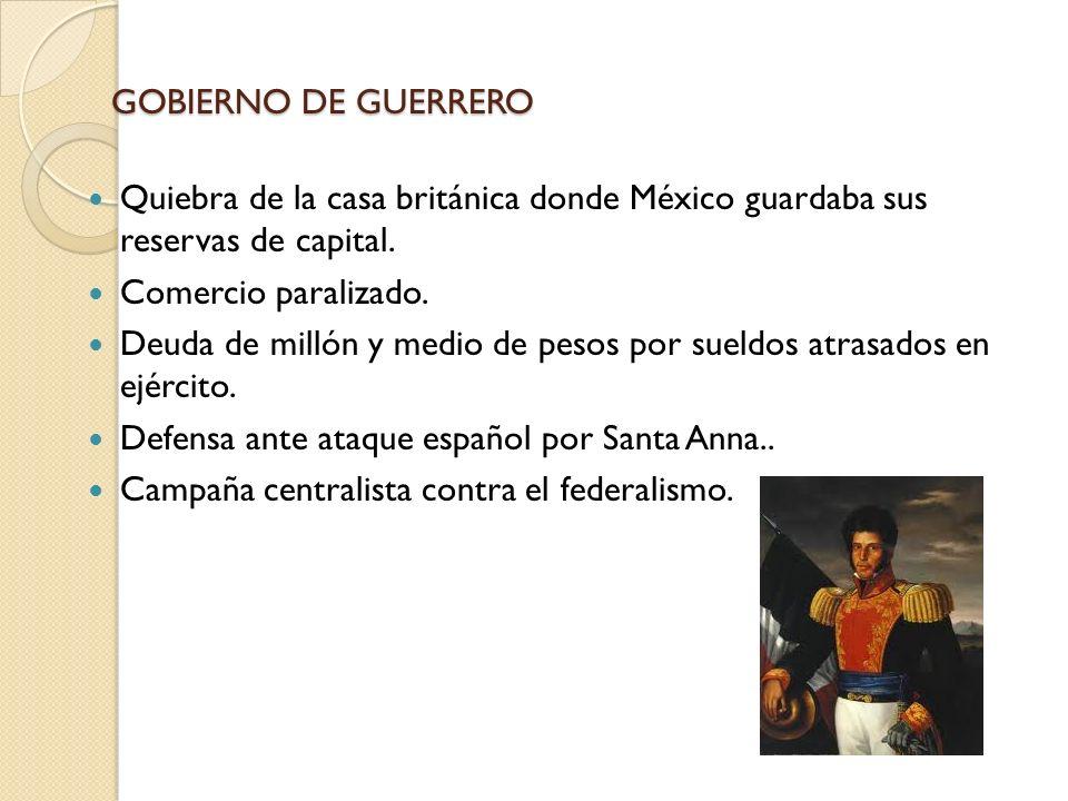 GOBIERNO DE GUERRERO Quiebra de la casa británica donde México guardaba sus reservas de capital. Comercio paralizado.