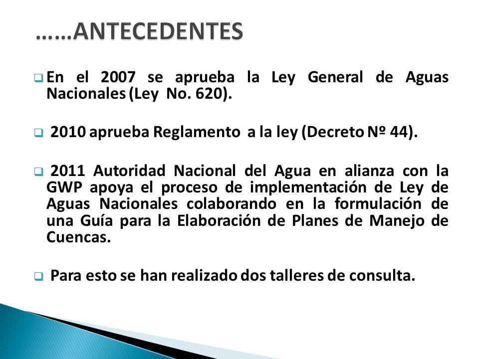 ……ANTECEDENTES En el 2007 se aprueba la Ley General de Aguas Nacionales (Ley No. 620). 2010 aprueba Reglamento a la ley (Decreto Nº 44).