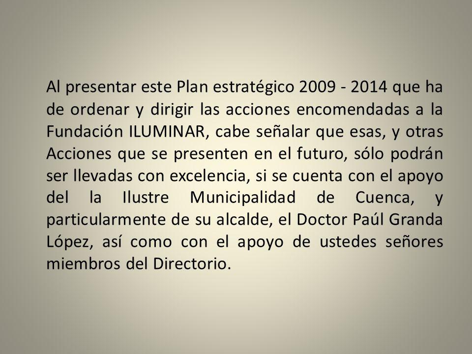 Al presentar este Plan estratégico 2009 - 2014 que ha de ordenar y dirigir las acciones encomendadas a la Fundación ILUMINAR, cabe señalar que esas, y otras Acciones que se presenten en el futuro, sólo podrán ser llevadas con excelencia, si se cuenta con el apoyo del la Ilustre Municipalidad de Cuenca, y particularmente de su alcalde, el Doctor Paúl Granda López, así como con el apoyo de ustedes señores miembros del Directorio.