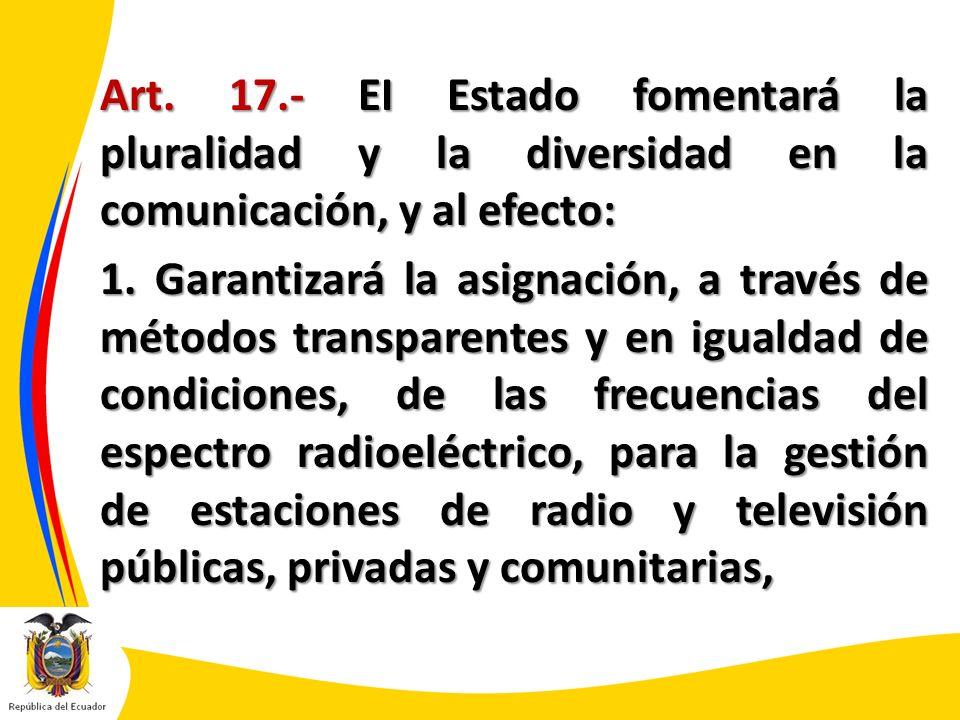 Art. 17.- EI Estado fomentará la pluralidad y la diversidad en la comunicación, y al efecto: 1.