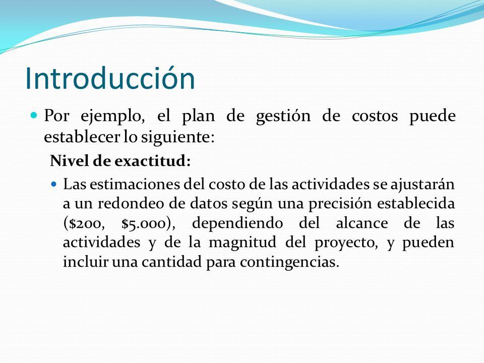 Introducción Por ejemplo, el plan de gestión de costos puede establecer lo siguiente: Nivel de exactitud: