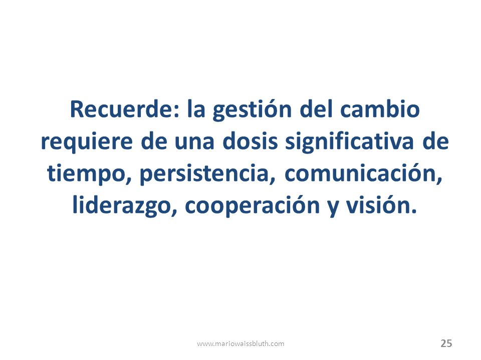 Recuerde: la gestión del cambio requiere de una dosis significativa de tiempo, persistencia, comunicación, liderazgo, cooperación y visión.