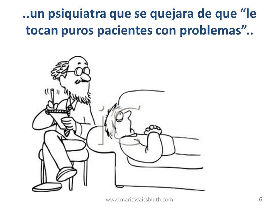 ..un psiquiatra que se quejara de que le tocan puros pacientes con problemas ..