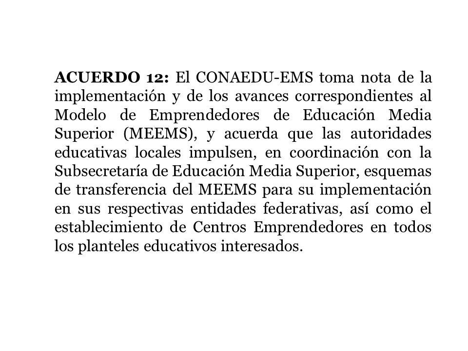 ACUERDO 12: El CONAEDU-EMS toma nota de la implementación y de los avances correspondientes al Modelo de Emprendedores de Educación Media Superior (MEEMS), y acuerda que las autoridades educativas locales impulsen, en coordinación con la Subsecretaría de Educación Media Superior, esquemas de transferencia del MEEMS para su implementación en sus respectivas entidades federativas, así como el establecimiento de Centros Emprendedores en todos los planteles educativos interesados.