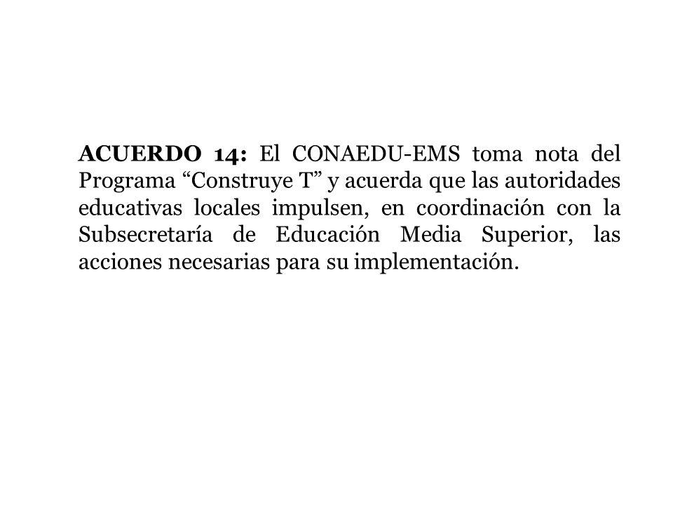 ACUERDO 14: El CONAEDU-EMS toma nota del Programa Construye T y acuerda que las autoridades educativas locales impulsen, en coordinación con la Subsecretaría de Educación Media Superior, las acciones necesarias para su implementación.