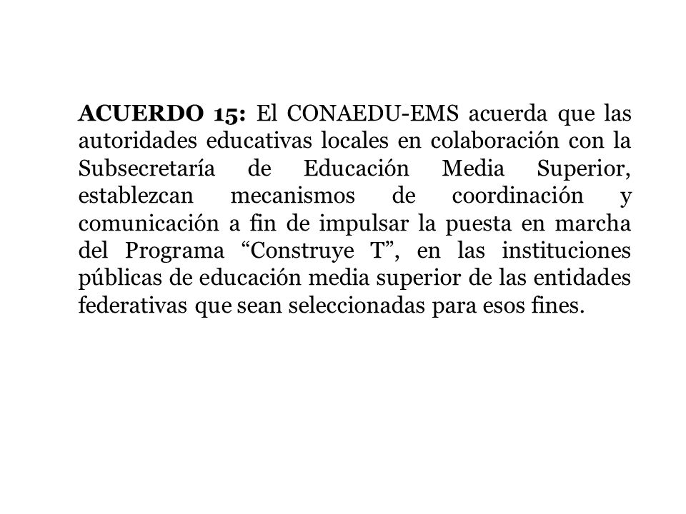 ACUERDO 15: El CONAEDU-EMS acuerda que las autoridades educativas locales en colaboración con la Subsecretaría de Educación Media Superior, establezcan mecanismos de coordinación y comunicación a fin de impulsar la puesta en marcha del Programa Construye T , en las instituciones públicas de educación media superior de las entidades federativas que sean seleccionadas para esos fines.
