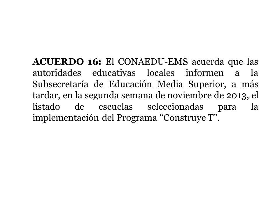 ACUERDO 16: El CONAEDU-EMS acuerda que las autoridades educativas locales informen a la Subsecretaría de Educación Media Superior, a más tardar, en la segunda semana de noviembre de 2013, el listado de escuelas seleccionadas para la implementación del Programa Construye T .