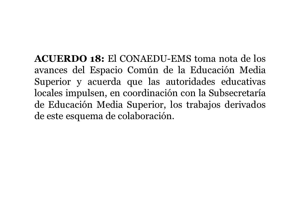 ACUERDO 18: El CONAEDU-EMS toma nota de los avances del Espacio Común de la Educación Media Superior y acuerda que las autoridades educativas locales impulsen, en coordinación con la Subsecretaría de Educación Media Superior, los trabajos derivados de este esquema de colaboración.