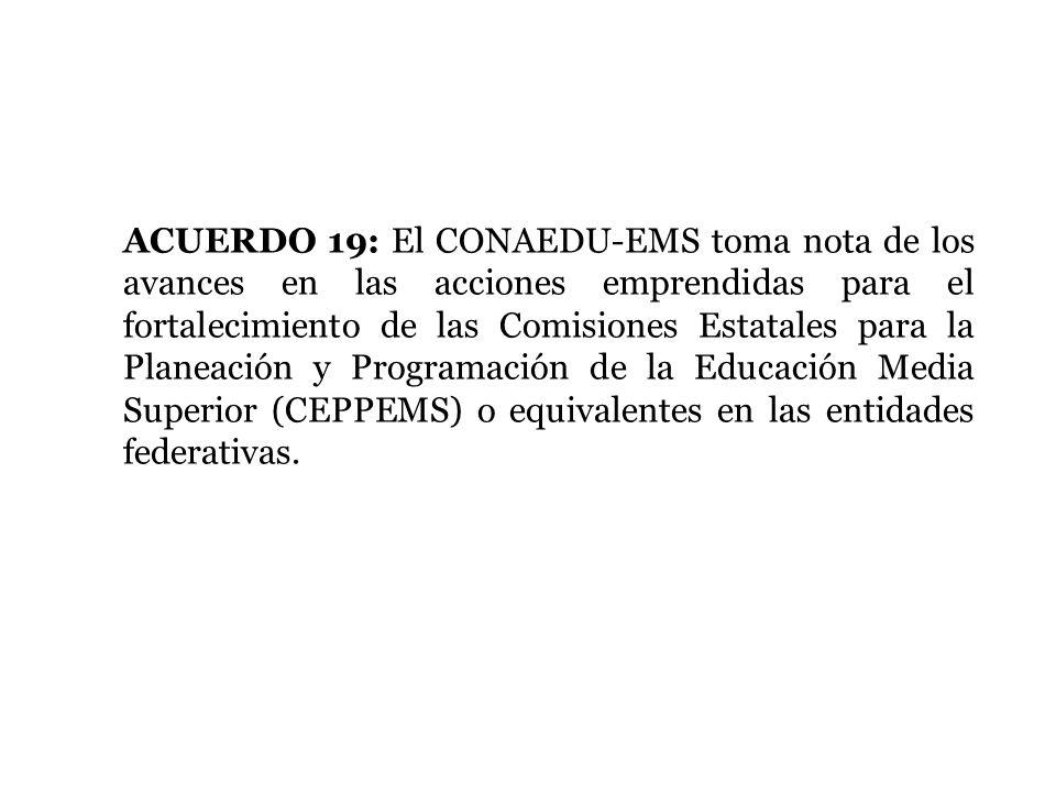 ACUERDO 19: El CONAEDU-EMS toma nota de los avances en las acciones emprendidas para el fortalecimiento de las Comisiones Estatales para la Planeación y Programación de la Educación Media Superior (CEPPEMS) o equivalentes en las entidades federativas.