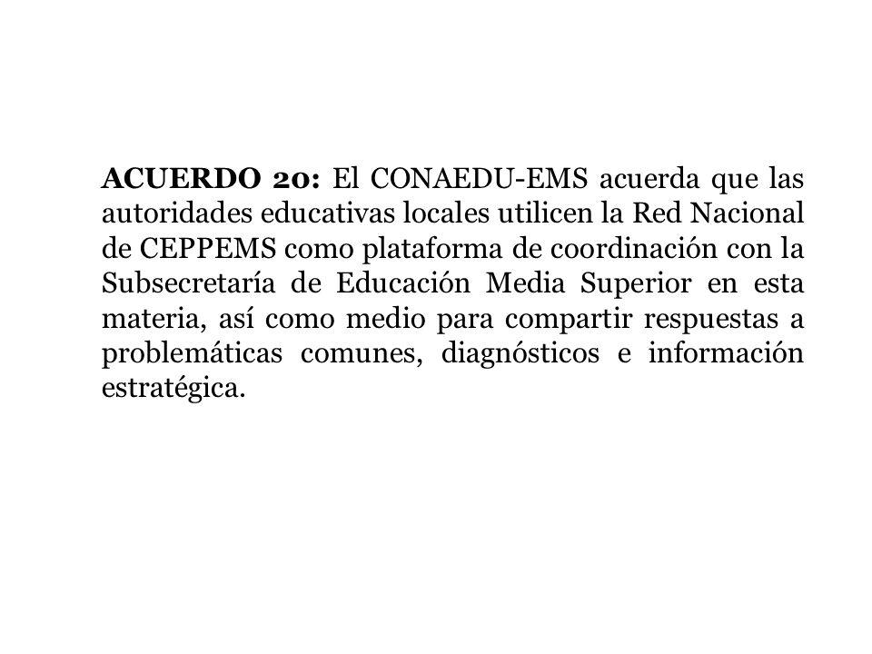 ACUERDO 20: El CONAEDU-EMS acuerda que las autoridades educativas locales utilicen la Red Nacional de CEPPEMS como plataforma de coordinación con la Subsecretaría de Educación Media Superior en esta materia, así como medio para compartir respuestas a problemáticas comunes, diagnósticos e información estratégica.