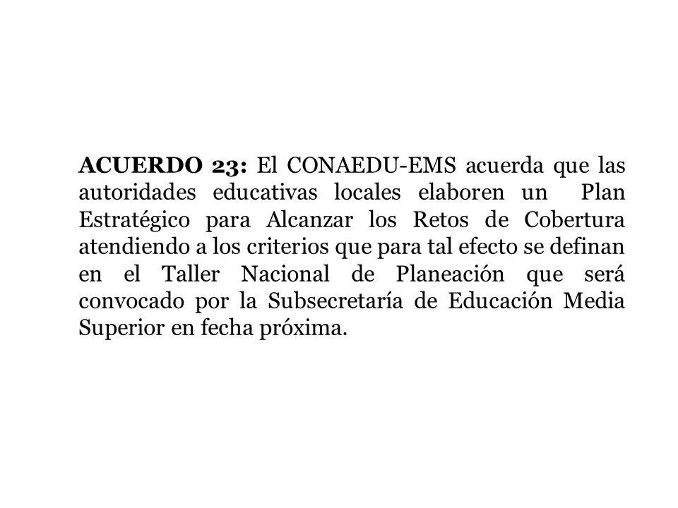 ACUERDO 23: El CONAEDU-EMS acuerda que las autoridades educativas locales elaboren un Plan Estratégico para Alcanzar los Retos de Cobertura atendiendo a los criterios que para tal efecto se definan en el Taller Nacional de Planeación que será convocado por la Subsecretaría de Educación Media Superior en fecha próxima.