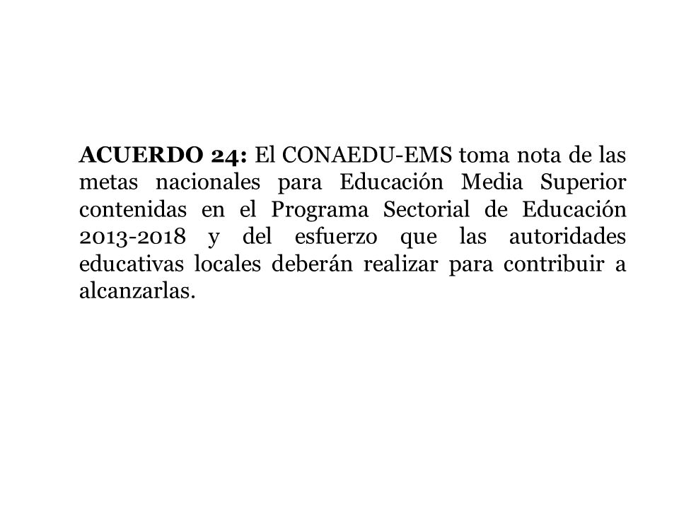 ACUERDO 24: El CONAEDU-EMS toma nota de las metas nacionales para Educación Media Superior contenidas en el Programa Sectorial de Educación 2013-2018 y del esfuerzo que las autoridades educativas locales deberán realizar para contribuir a alcanzarlas.