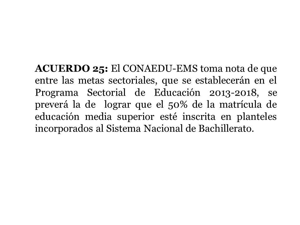 ACUERDO 25: El CONAEDU-EMS toma nota de que entre las metas sectoriales, que se establecerán en el Programa Sectorial de Educación 2013-2018, se preverá la de lograr que el 50% de la matrícula de educación media superior esté inscrita en planteles incorporados al Sistema Nacional de Bachillerato.