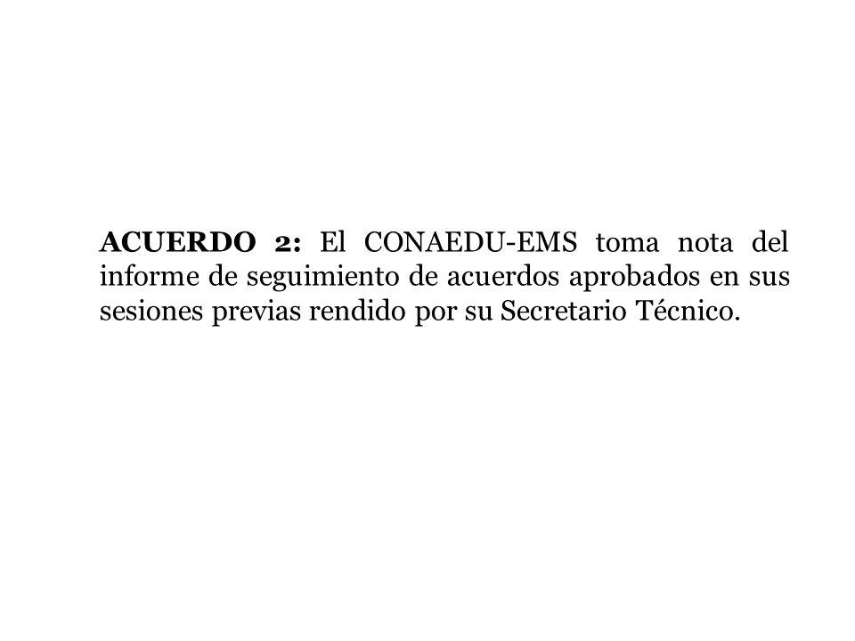 ACUERDO 2: El CONAEDU-EMS toma nota del informe de seguimiento de acuerdos aprobados en sus sesiones previas rendido por su Secretario Técnico.