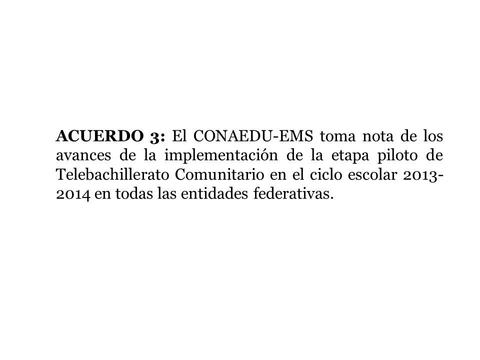 ACUERDO 3: El CONAEDU-EMS toma nota de los avances de la implementación de la etapa piloto de Telebachillerato Comunitario en el ciclo escolar 2013-2014 en todas las entidades federativas.