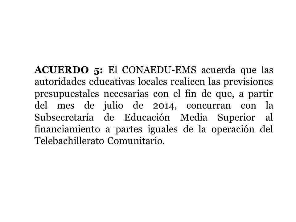 ACUERDO 5: El CONAEDU-EMS acuerda que las autoridades educativas locales realicen las previsiones presupuestales necesarias con el fin de que, a partir del mes de julio de 2014, concurran con la Subsecretaría de Educación Media Superior al financiamiento a partes iguales de la operación del Telebachillerato Comunitario.