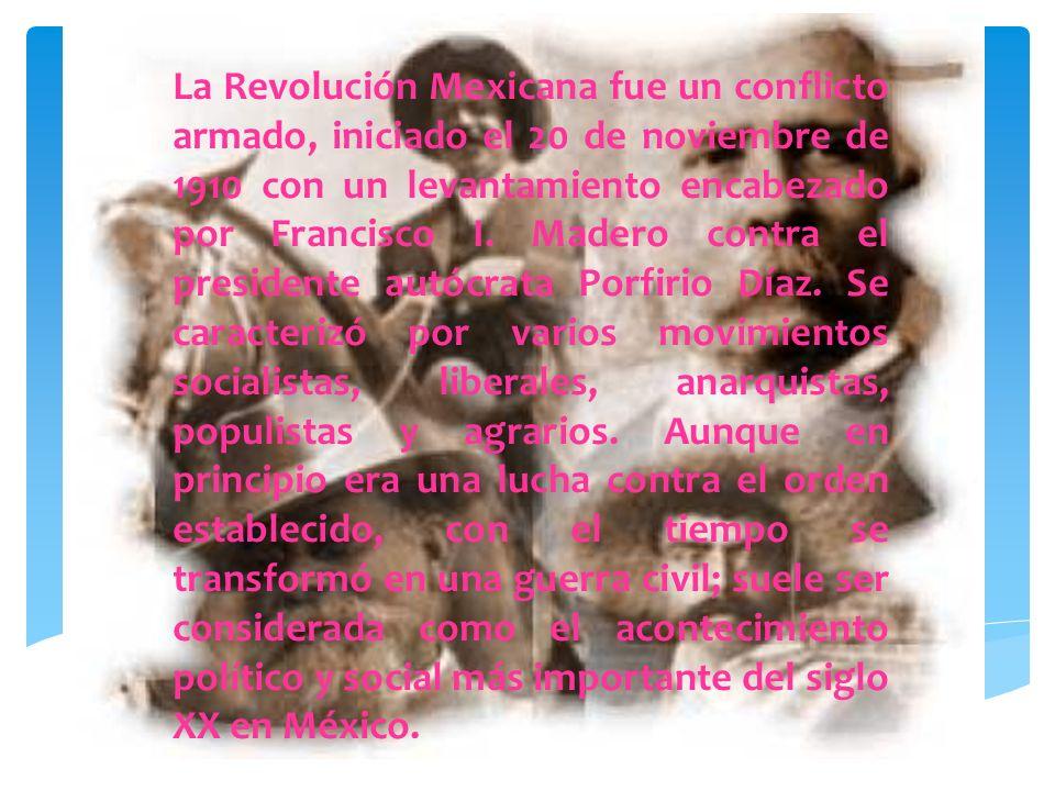La Revolución Mexicana fue un conflicto armado, iniciado el 20 de noviembre de 1910 con un levantamiento encabezado por Francisco I.