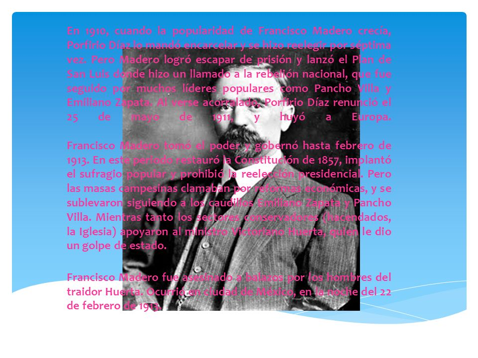 En 1910, cuando la popularidad de Francisco Madero crecía, Porfirio Díaz lo mandó encarcelar y se hizo reelegir por séptima vez. Pero Madero logró escapar de prisión y lanzó el Plan de San Luis donde hizo un llamado a la rebelión nacional, que fue seguido por muchos líderes populares como Pancho Villa y Emiliano Zapata. Al verse acorralado, Porfirio Díaz renunció el 25 de mayo de 1911, y huyó a Europa. Francisco Madero tomó el poder y gobernó hasta febrero de 1913. En este periodo restauró la Constitución de 1857, implantó el sufragio popular y prohibió la reelección presidencial. Pero las masas campesinas clamaban por reformas económicas, y se sublevaron siguiendo a los caudillos Emiliano Zapata y Pancho Villa. Mientras tanto los sectores conservadores (hacendados, la Iglesia) apoyaron al ministro Victoriano Huerta, quien le dio un golpe de estado.