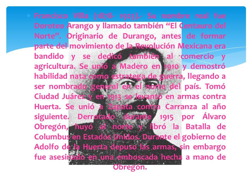 Francisco Villa (1878- 1923).- Su nombre real fue Doroteo Arango y llamado también El Centauro del Norte .