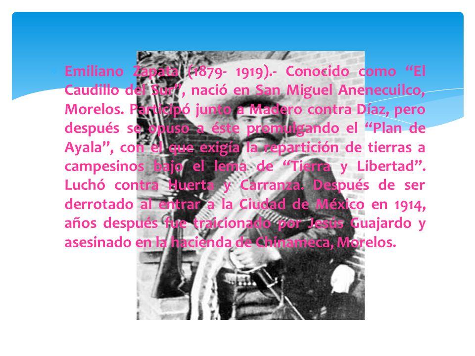 Emiliano Zapata (1879- 1919).- Conocido como El Caudillo del Sur , nació en San Miguel Anenecuilco, Morelos.