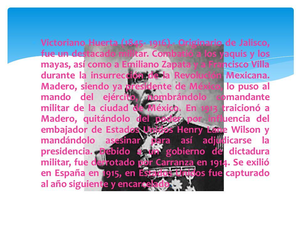 Victoriano Huerta (1845- 1916).- Originario de Jalisco, fue un destacado militar.