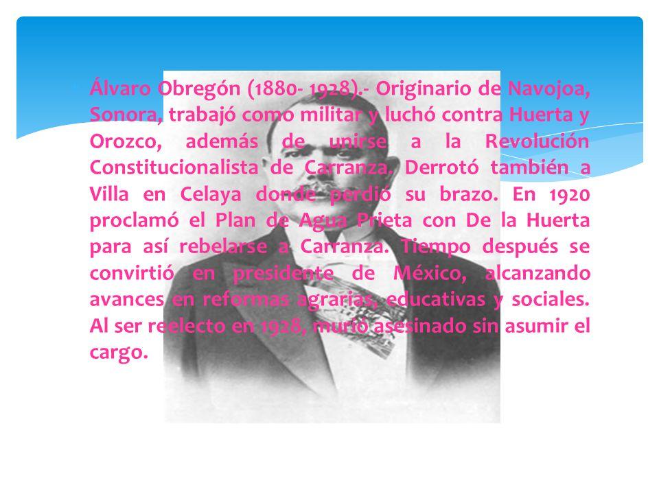Álvaro Obregón (1880- 1928).- Originario de Navojoa, Sonora, trabajó como militar y luchó contra Huerta y Orozco, además de unirse a la Revolución Constitucionalista de Carranza.
