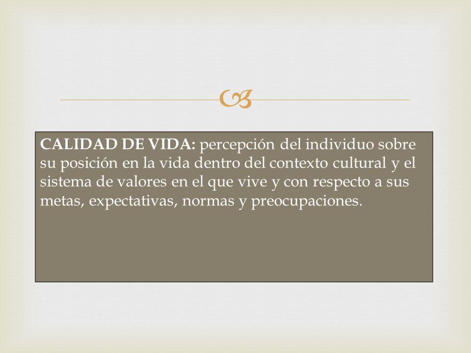CALIDAD DE VIDA: percepción del individuo sobre su posición en la vida dentro del contexto cultural y el sistema de valores en el que vive y con respecto a sus metas, expectativas, normas y preocupaciones.