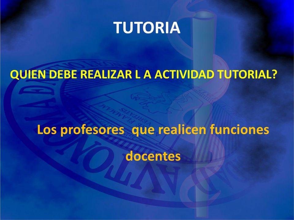 TUTORIA QUIEN DEBE REALIZAR L A ACTIVIDAD TUTORIAL Los profesores que realicen funciones docentes