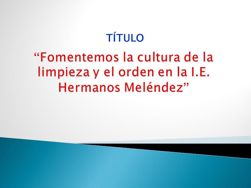TÍTULO Fomentemos la cultura de la limpieza y el orden en la I.E. Hermanos Meléndez