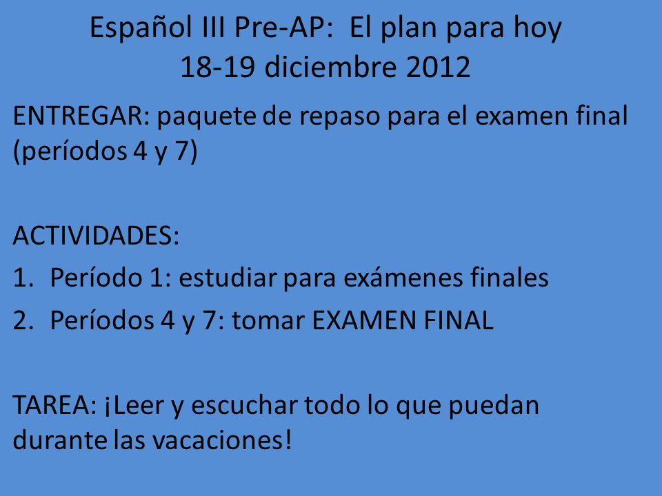 Español III Pre-AP: El plan para hoy 18-19 diciembre 2012