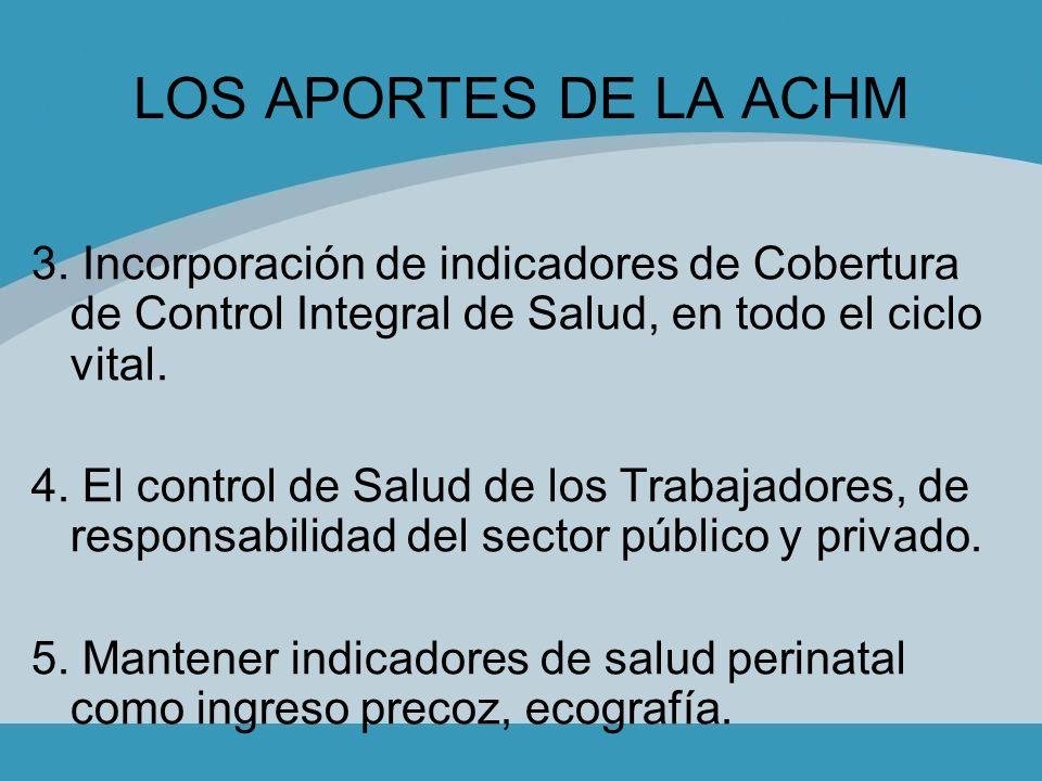 LOS APORTES DE LA ACHM 3. Incorporación de indicadores de Cobertura de Control Integral de Salud, en todo el ciclo vital.