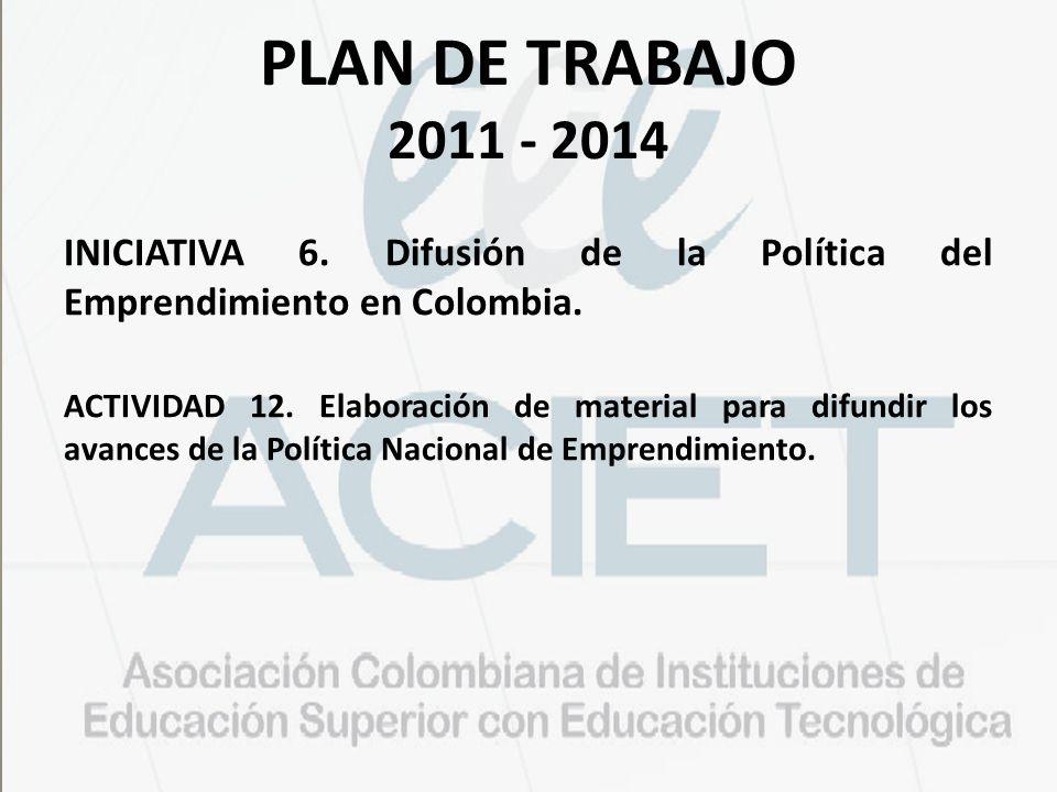 PLAN DE TRABAJO 2011 - 2014 INICIATIVA 6. Difusión de la Política del Emprendimiento en Colombia.