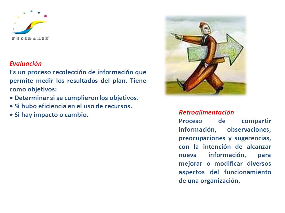Evaluación Es un proceso recolección de información que permite medir los resultados del plan. Tiene como objetivos: